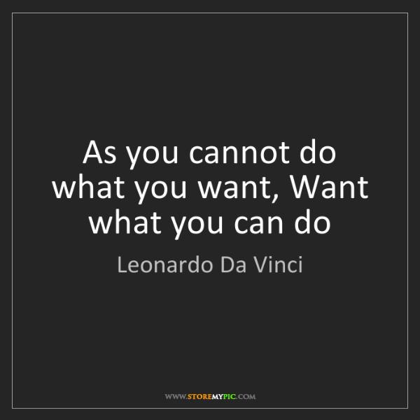 Leonardo Da Vinci: As you cannot do what you want, Want what you can do