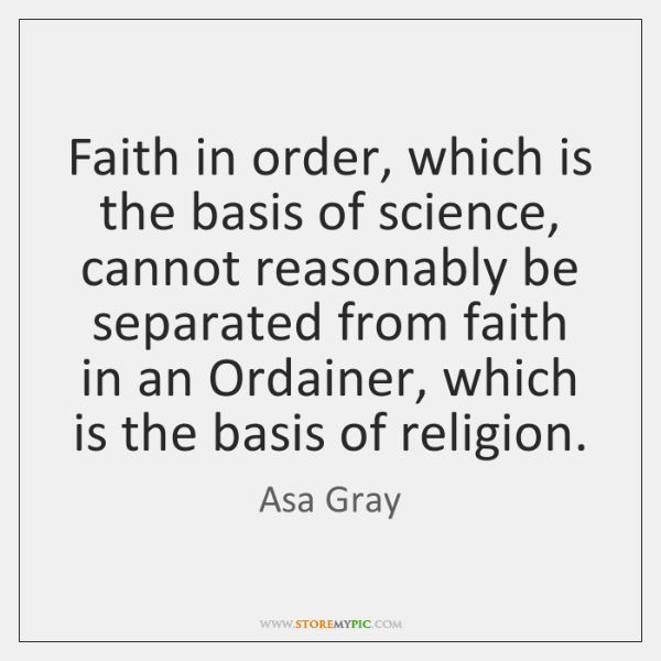 Faith in order, which is the basis of science, cannot reasonably be ...