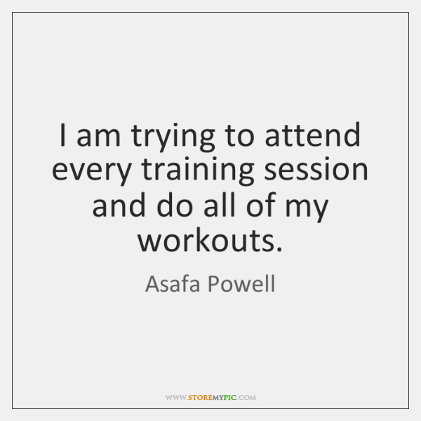 I am trying to attend every training session and do all of ...