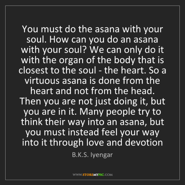 B.K.S. Iyengar: You must do the asana with your soul. How can you do...