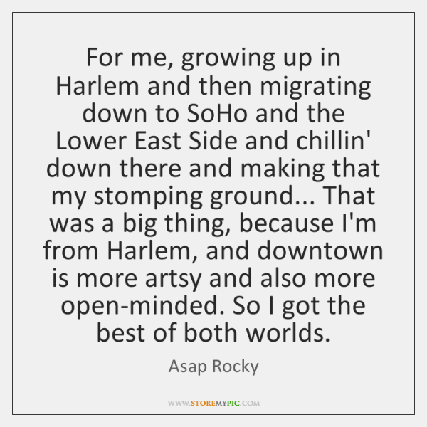 For me, growing up in Harlem and then migrating down to SoHo ...