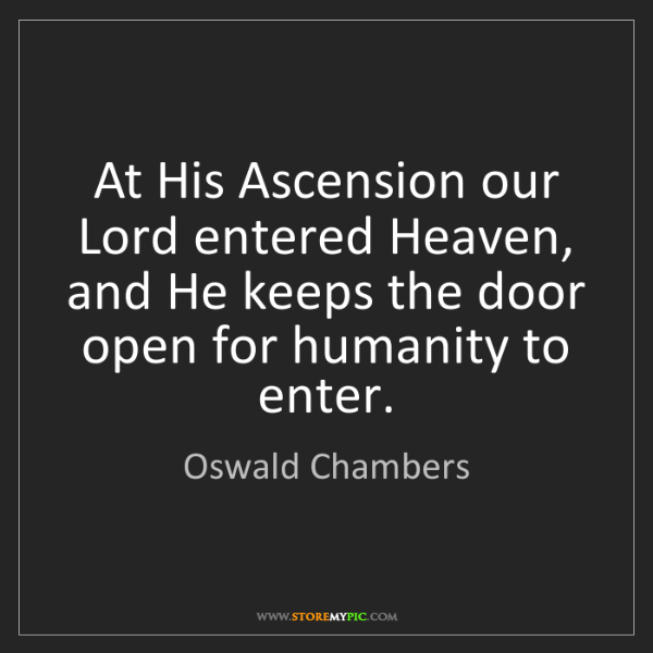 Oswald Chambers: At His Ascension our Lord entered Heaven, and He keeps...