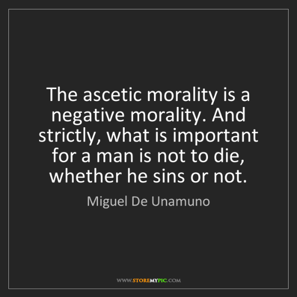 Miguel De Unamuno: The ascetic morality is a negative morality. And strictly,...