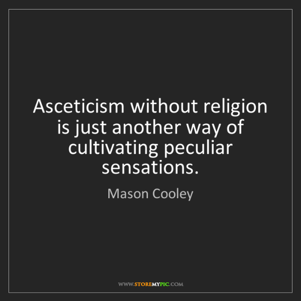 Mason Cooley: Asceticism without religion is just another way of cultivating...