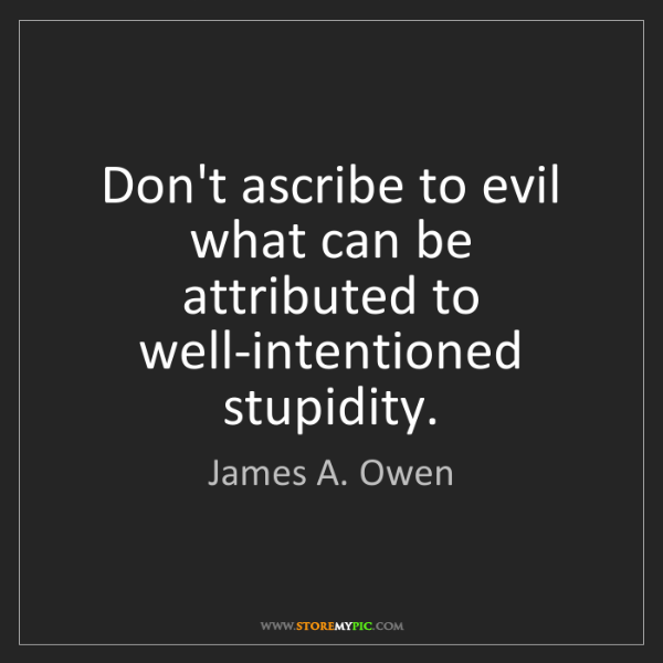 James A. Owen: Don't ascribe to evil what can be attributed to well-intentioned...