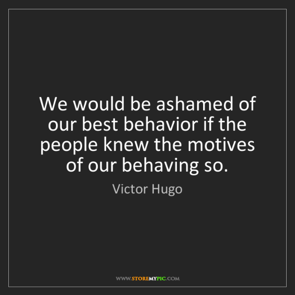Victor Hugo: We would be ashamed of our best behavior if the people...