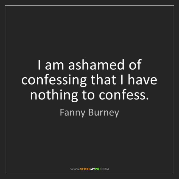 Fanny Burney: I am ashamed of confessing that I have nothing to confess.