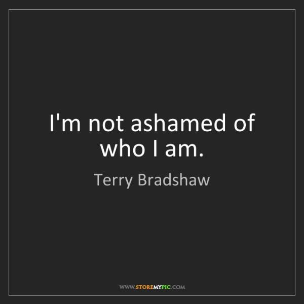 Terry Bradshaw: I'm not ashamed of who I am.