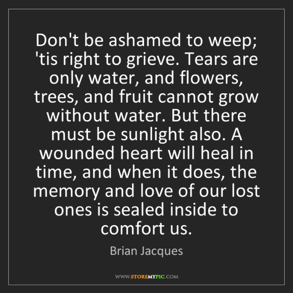 Brian Jacques: Don't be ashamed to weep; 'tis right to grieve. Tears...