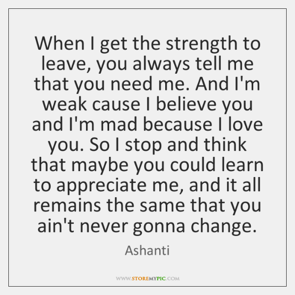 When I get the strength to leave, you always tell me that ...
