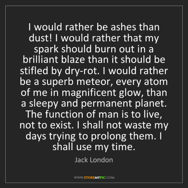 Jack London: I would rather be ashes than dust! I would rather that...