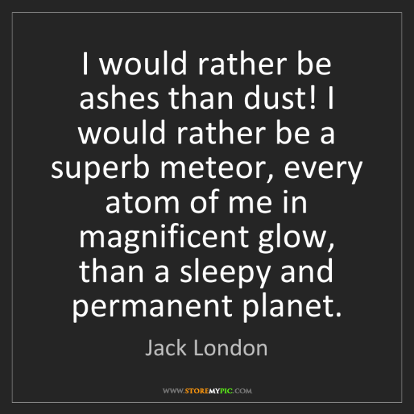 Jack London: I would rather be ashes than dust! I would rather be...