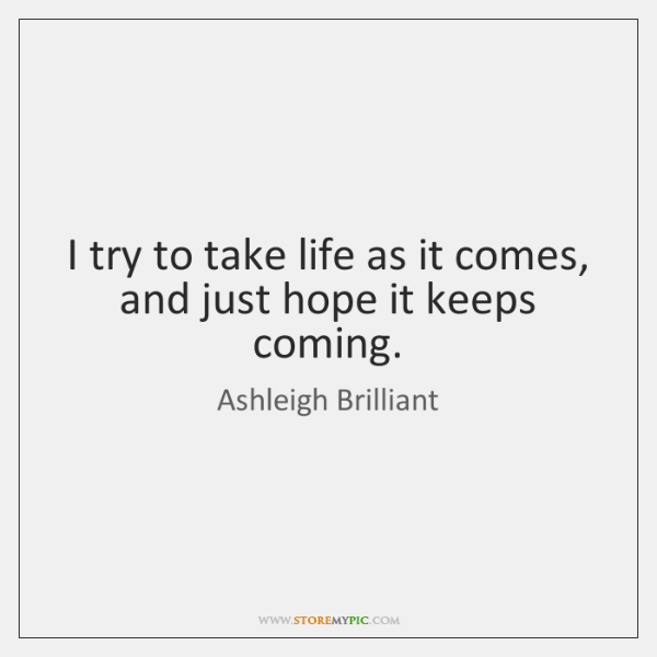 I try to take life as it comes, and just hope it ...