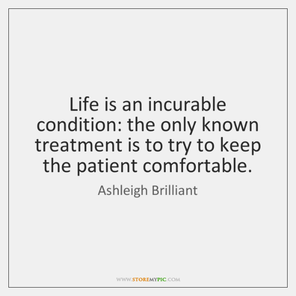 Life is an incurable condition: the only known treatment is to try ...