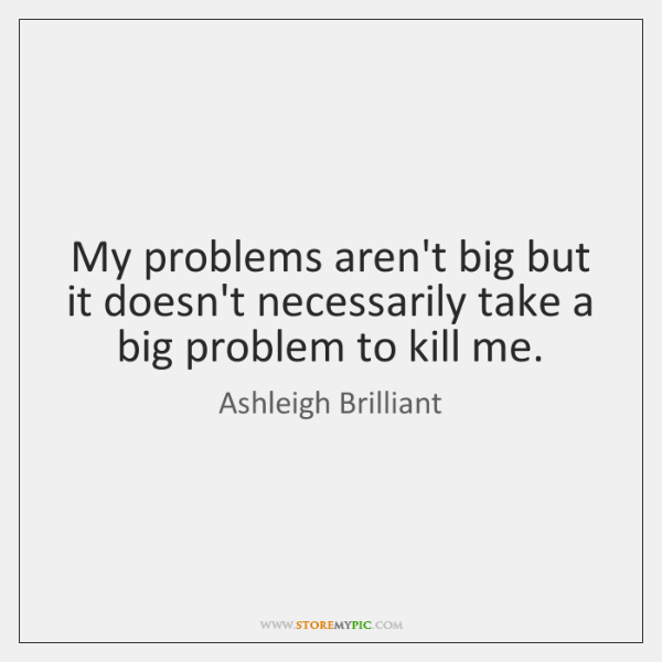 My problems aren't big but it doesn't necessarily take a big problem ...