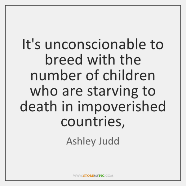 It's unconscionable to breed with the number of children who are starving ...