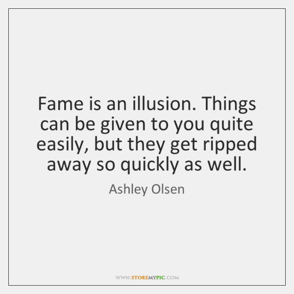 Fame is an illusion. Things can be given to you quite easily, ...