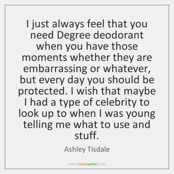 I just always feel that you need Degree deodorant when you have ...