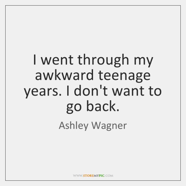 I went through my awkward teenage years. I don't want to go ...