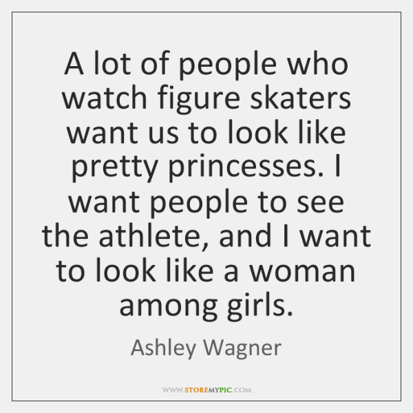 A lot of people who watch figure skaters want us to look ...