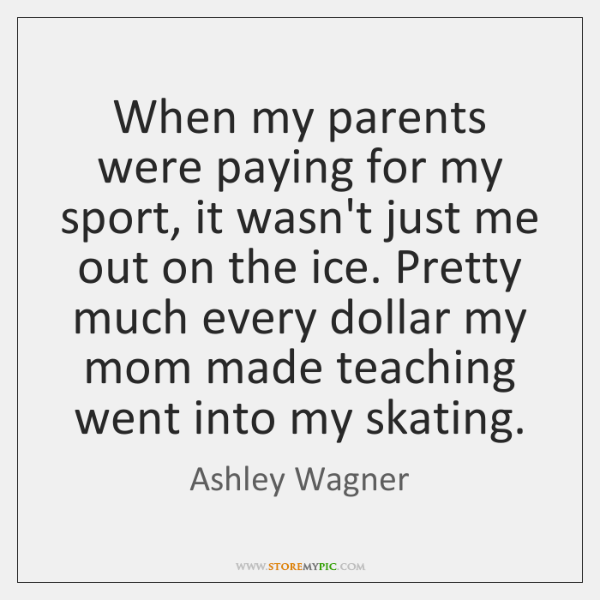 When my parents were paying for my sport, it wasn't just me ...