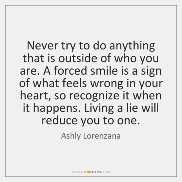 Never try to do anything that is outside of who you are. ...
