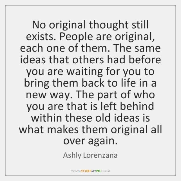 No original thought still exists. People are original, each one of them. ...