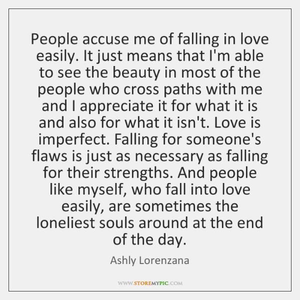 People accuse me of falling in love easily. It just means that ...