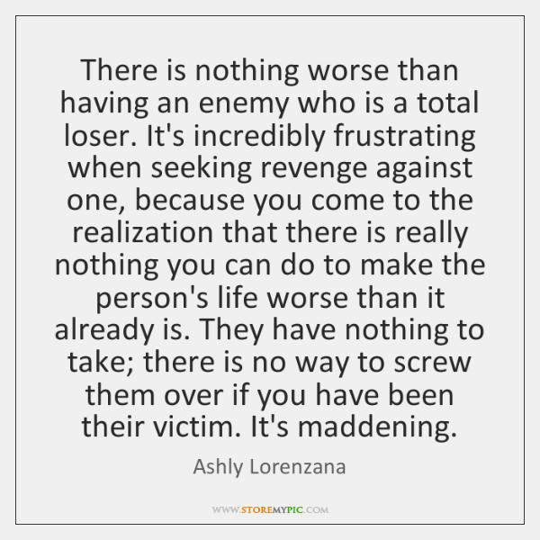 There is nothing worse than having an enemy who is a total ...