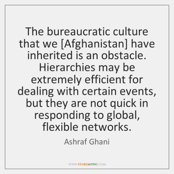 The bureaucratic culture that we [Afghanistan] have inherited is an obstacle. Hierarchies ...
