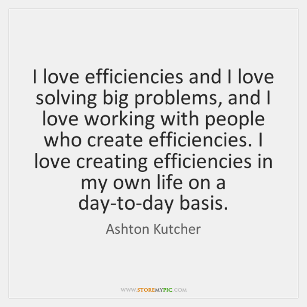 I love efficiencies and I love solving big problems, and I love ...