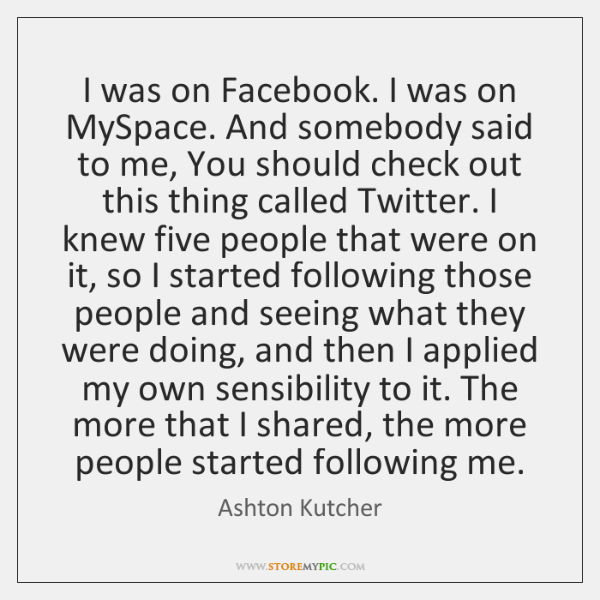 I was on Facebook. I was on MySpace. And somebody said to ...