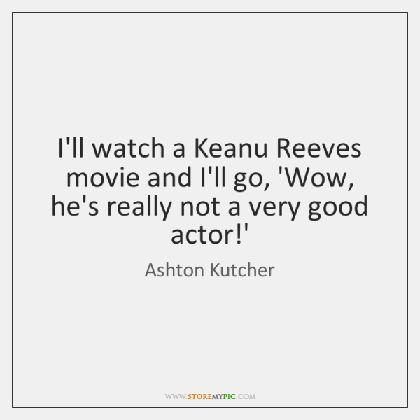 I'll watch a Keanu Reeves movie and I'll go, 'Wow, he's really ...