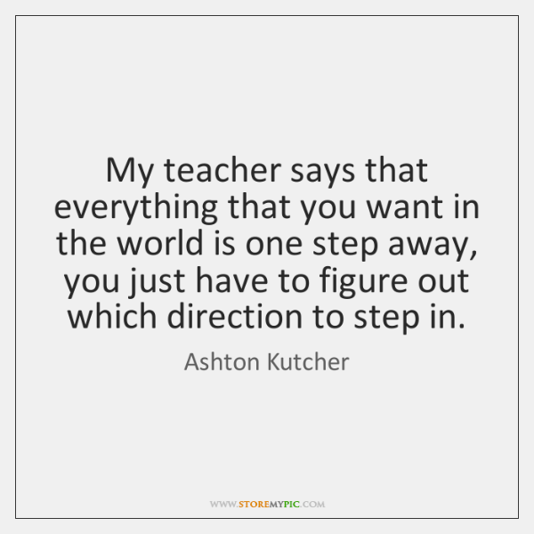 My teacher says that everything that you want in the world is ...