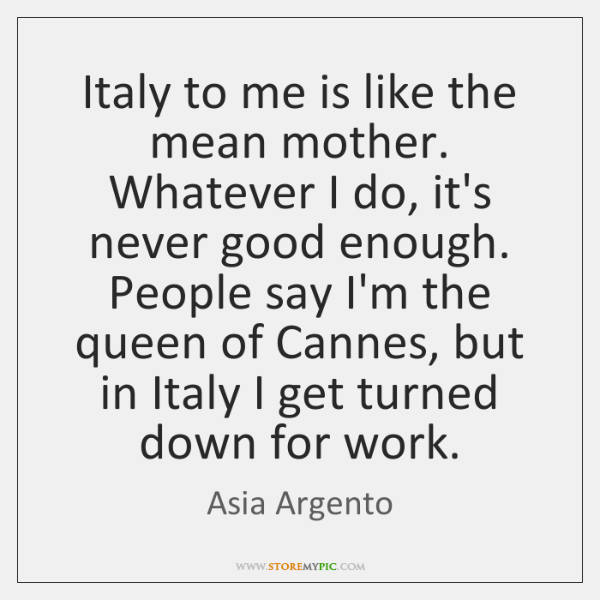 Italy to me is like the mean mother. Whatever I do, it's ...