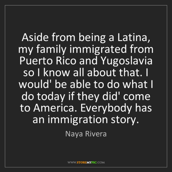 Naya Rivera: Aside from being a Latina, my family immigrated from...