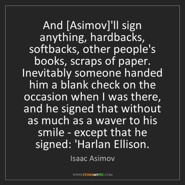 Isaac Asimov: And [Asimov]'ll sign anything, hardbacks, softbacks,...