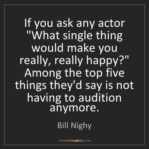 """Bill Nighy: If you ask any actor """"What single thing would make you..."""