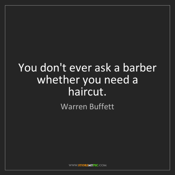 Warren Buffett: You don't ever ask a barber whether you need a haircut.