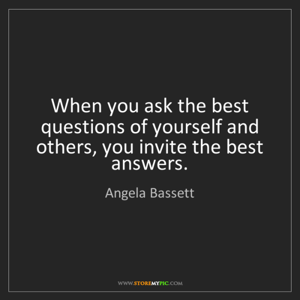 Angela Bassett: When you ask the best questions of yourself and others,...