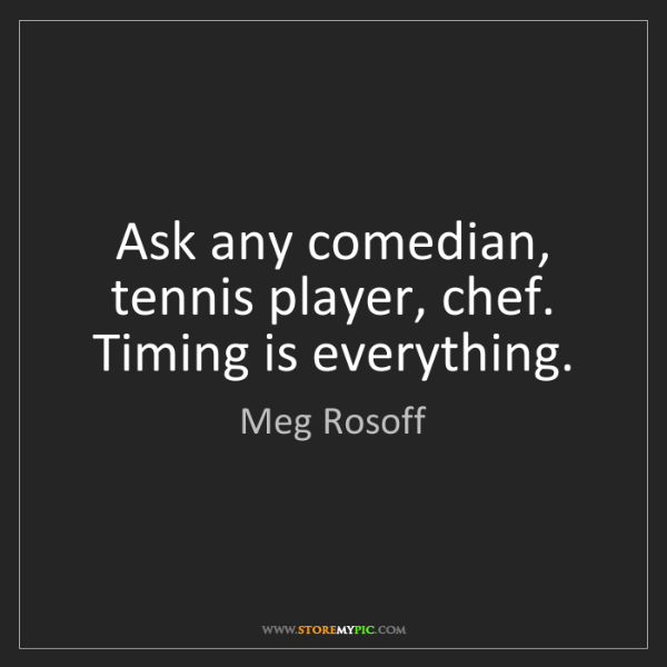 Meg Rosoff: Ask any comedian, tennis player, chef. Timing is everything.