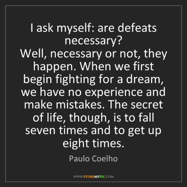 Paulo Coelho: I ask myself: are defeats necessary?   Well, necessary...