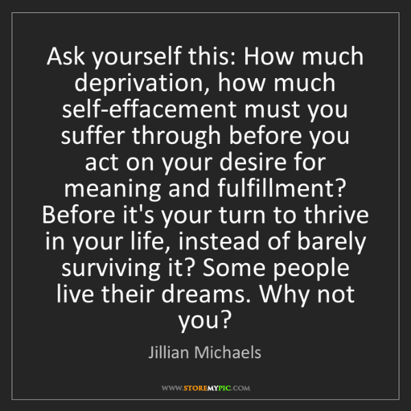 Jillian Michaels: Ask yourself this: How much deprivation, how much self-effacement...