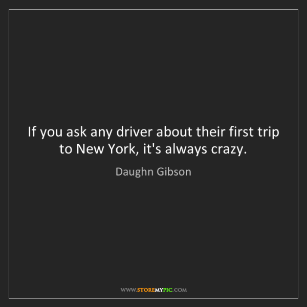 Daughn Gibson: If you ask any driver about their first trip to New York,...