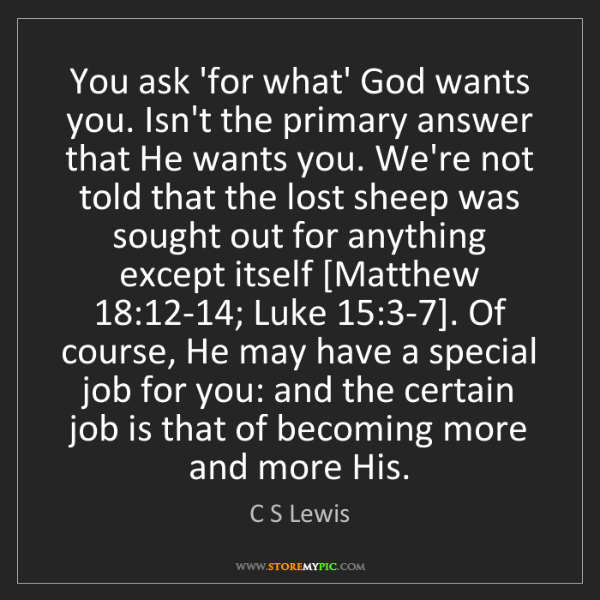 C S Lewis: You ask 'for what' God wants you. Isn't the primary answer...