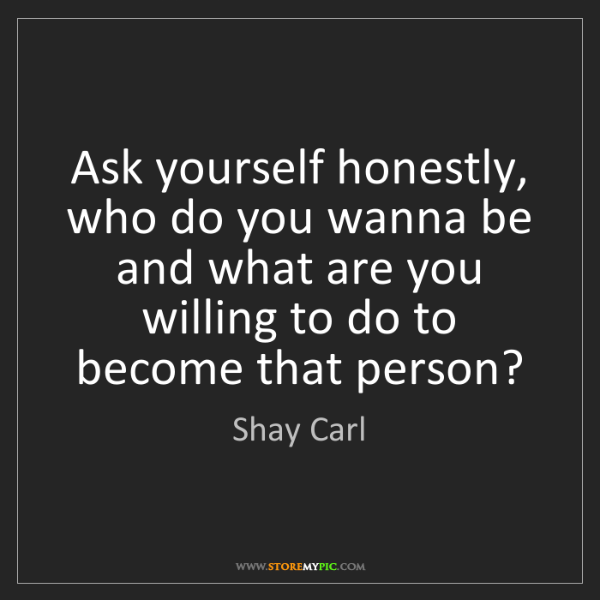 Shay Carl: Ask yourself honestly, who do you wanna be and what are...
