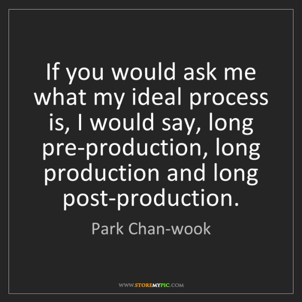 Park Chan-wook: If you would ask me what my ideal process is, I would...