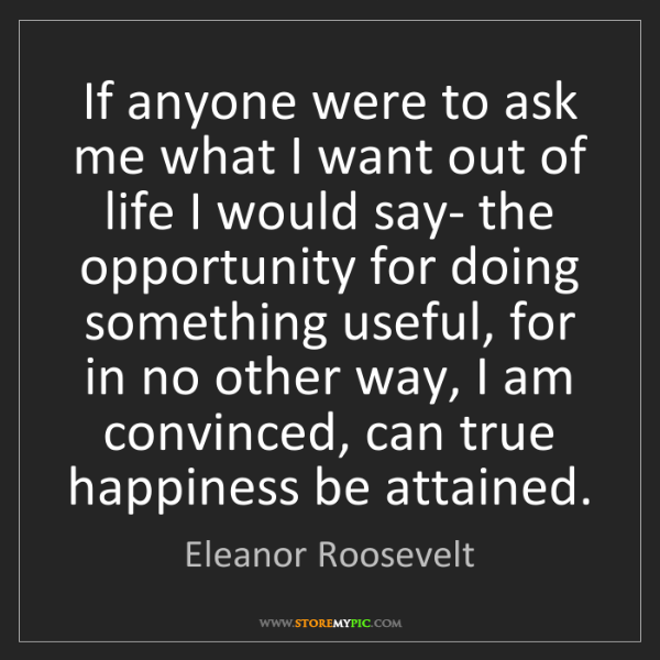 Eleanor Roosevelt: If anyone were to ask me what I want out of life I would...