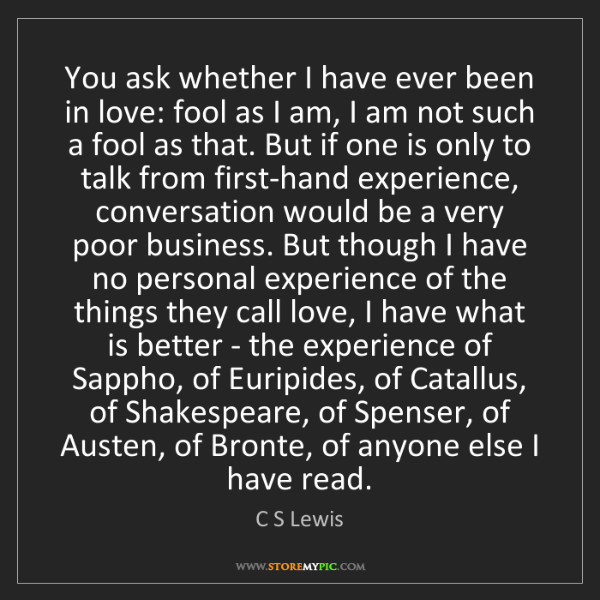 C S Lewis: You ask whether I have ever been in love: fool as I am,...