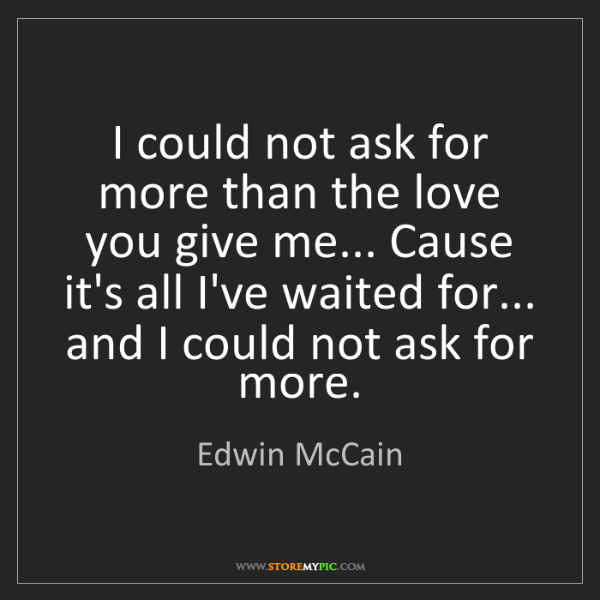Edwin McCain: I could not ask for more than the love you give me......